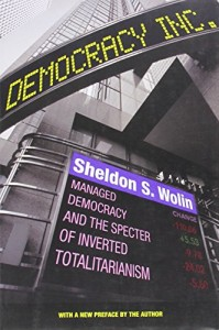 Sheldon Wolin - Democracy Incorporated Managed Democracy and the Specter of Inverted Totalitarianism